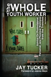 The Whole Youth Worker - Advice on Professional, Personal, and Physical Wellness from the Trenches ebook by Jay Tucker,Jeanne Mayo