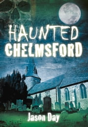 Haunted Chelmsford ebook by Jason Day