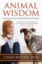 Animal Wisdom - Learning from the Spiritual Lives of Animals ebook by Linda Tucker, Andrew Harvey, Linda Bender