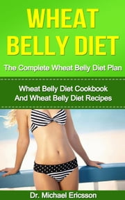 Wheat Belly Diet: The Complete Wheat Belly Diet Plan: Wheat Belly Diet Cookbook And Wheat Belly Diet Recipes ebook by Dr. Michael Ericsson