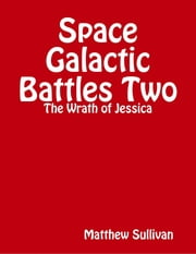 Space Galactic Battle Two: The Wrath of Jessica ebook by Matthew Sullivan