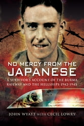 No Mercy from the Japanese - A Survivors Account of the Burma Railway and the Hellships 1942-1945 ebook by John   Wyatt,Cecil   Lowry