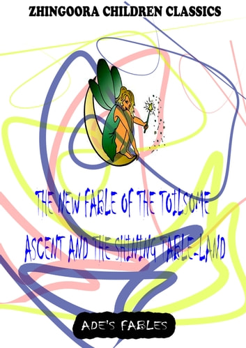 The New Fable Of The Toilsome Ascent And The Shining Table-Land ebook by George Ade