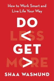 Do Less, Get More - How to Work Smart and Live Life Your Way ebook by Shaa Wasmund