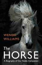 Horse - A Biography of Our Noble Companion ebook by
