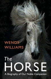 Horse - A Biography of Our Noble Companion ebook by Wendy Williams