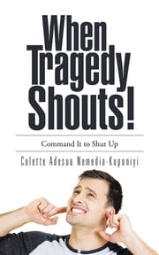 When Tragedy Shouts! - You Command It to Shut Up ebook by Colette Adesua Nemedia-Kuponiyi