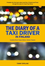 The Diary of a Taxi Driver in Finland: Real Finns and Finnish Life through the eyes of a taxi driver - Unedited Short Teaser Edition. Sixteen Teasers ebook by Tommi Topelund