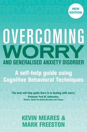 Overcoming Worry and Generalised Anxiety Disorder, 2nd Edition - A self-help guide using cognitive behavioural techniques ebook by Mark Freeston,Kevin Meares