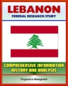 Lebanon: Federal Research Study with Comprehensive Information, History, and Analysis - Politics, Economy, Military ebook by Progressive Management