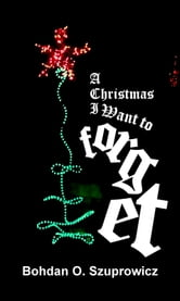 A Christmas I Want to Forget ebook by Bohdan Szuprowicz