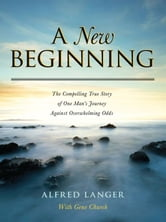 A New Beginning - The Compelling True Story Of One Man's Journey Against Overwhelming Odds ebook by Alfred Langer