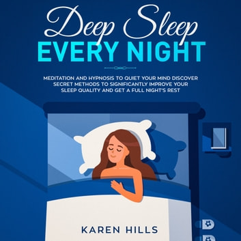 Deep Sleep Every Night: Meditation and Hypnosis to Quiet Your Mind - Discover Secret Methods to Significantly Improve Your Sleep Quality and Get a Full Night's Rest audiobook by Karen Hills