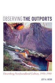 Observing the Outports - Describing Newfoundland Culture, 1950-1980 ebook by Jeff Webb