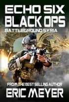 Echo Six: Black Ops - Battleground Syria eBook by Eric Meyer