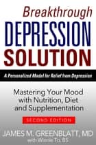 Breakthrough Depression Solution - Matering Your Mood with Nutrition, Diet & Supplementation ebook by James M. Greenblatt, Winnie To