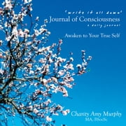 'write it all down' Journal of Consciousness - a daily journal AWAKEN TO YOUR TRUE SELF ebook by Charity Amy Murphy