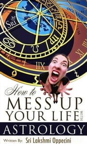 How To Mess Up Your Life With Astrology ebook by Sri Lakshmi Oppecini