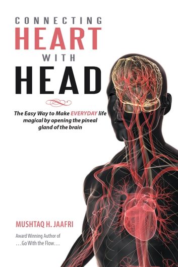 Connecting Heart with Head - The Easy Way to Make Everyday Life Magical by Opening the Pineal Gland of the Brain ebook by Mushtaq H. Jaafri