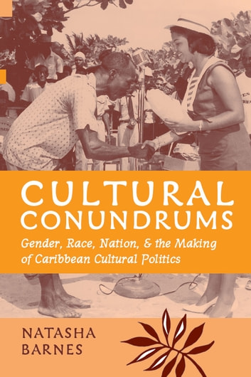 Cultural Conundrums - Gender, Race, Nation, and the Making of Caribbean Cultural Politics ebook by Natasha Barnes