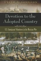 Devotion to the Adopted Country - U.S. Immigrant Volunteers in the Mexican War ebook by Tyler V. Johnson