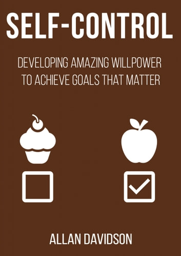 Self Control - Developing Amazing Willpower to Achieve Goals that Matter ebook by Allan Davidson