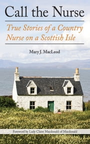 Call the Nurse - True Stories of a Country Nurse on a Scottish Isle ebook by Mary J MacLeod,Lady Claire Macdonald of Macdonald