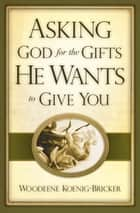 Asking God for the Gifts He Wants to Give You ebook by Woodeene Koenig-Bricker