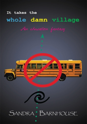 IT TAKES THE WHOLE DAMN VILLAGE - An education fantasy ebook by SANDRA BARNHOUSE