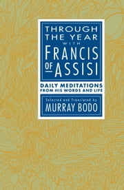 Through the Year with Francis of Assisi - Daily Meditations from His Words and Life ebook by Murray Bodo