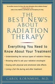 The Best News About Radiation Therapy - Everything You Need to Know About Your Treatment ebook by Carol Kornmehl