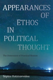 Appearances of Ethos in Political Thought - The Dimension of Practical Reason ebook by Sophia Hatzisavvidou