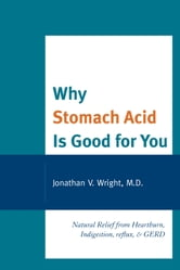 Why Stomach Acid Is Good for You - Natural Relief from Heartburn, Indigestion, Reflux and GERD ebook by Wright,Lenard