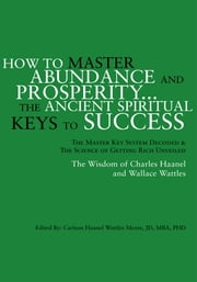How to Master Abundance And Prosperity...The Ancient Spiritual Keys to Success. ebook by JD, MBA, PHD Carlson Haanel Wattles  Mentz