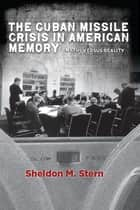 The Cuban Missile Crisis in American Memory - Myths versus Reality ebook by Sheldon M. Stern