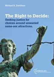 The Right to Decide: Seeking justice for choices around unwanted same-sex attractions. ebook by Michael R. Davidson