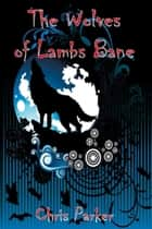 The Wolves of Lambs Bane ebook by Chris Parker