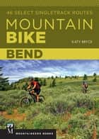 Mountain Bike Bend - 46 Select Singletrack Routes ebook by Katy Bryce