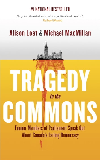 Tragedy in the Commons - Former Members of Parliament Speak Out About Canada's Failing Democracy eBook by Alison Loat,Michael MacMillan
