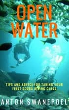 Open Water: Tips and Advice For Taking Your First Scuba Diving Class ebook by Anton Swanepoel