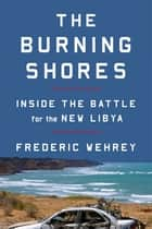 The Burning Shores - Inside the Battle for the New Libya ebook by Frederic Wehrey