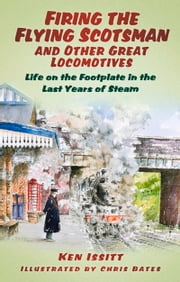 Firing the Flying Scotsman and Other Great Locomotives - Life on the Footplate in the Last Years of Steam ebook by Ken Issitt,Chris Bates