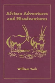 African Adventures and Misadventures - Escapades in East Africa with Mau Mau and Giant Forest Hogs ebook by William York