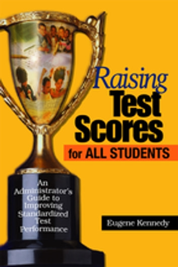 Raising Test Scores for All Students - An Administrator's Guide to Improving Standardized Test Performance ebook by Dr. Eugene Kennedy