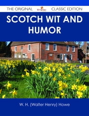 Scotch Wit and Humor - The Original Classic Edition ebook by W. H. (Walter Henry) Howe