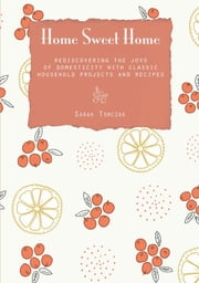 Home Sweet Home - Rediscovering the Joys of Domesticity with Classic Household Projects and Recipes ebook by Sarah Tomczak