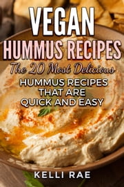 Vegan Hummus Recipes: The 20 Most Delicious Hummus Recipes That Are Quick and Easy ebook by Kelli Rae