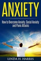 Anxiety: How to Overcome Anxiety, Social Anxiety and Panic Attacks ebook by Linda H. Harris