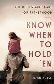Know When to Hold 'Em - The High Stakes Game of Fatherhood ebook by John Blase