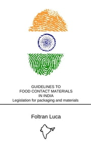 GUIDELINES TO FOOD CONTACT MATERIALS IN INDIA Legislation for packaging and materials in contact with food - Indian Market ebook by Foltran Luca